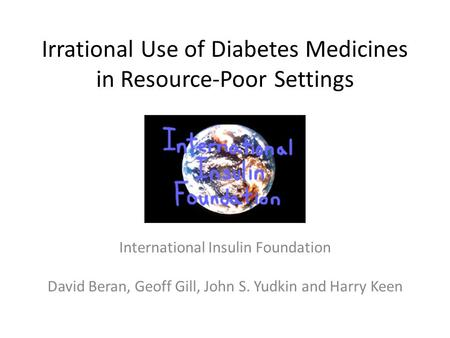 Irrational Use of Diabetes Medicines in Resource-Poor Settings International Insulin Foundation David Beran, Geoff Gill, John S. Yudkin and Harry Keen.