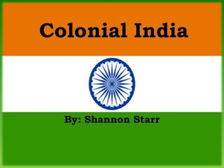 By: Shannon Starr Colonial India. Information about the Flag Colors: – Saffron – courage, sacrifice, patriotism, and renunciation – White – symbolizes.
