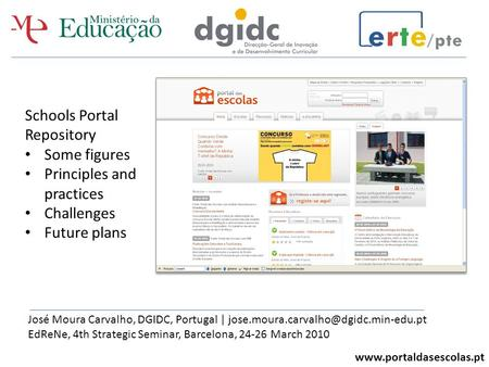Www.portaldasescolas.pt Schools Portal Repository Some figures Principles and practices Challenges Future plans José Moura Carvalho, DGIDC, Portugal |