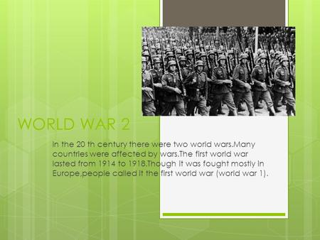 WORLD WAR 2 In the 20 th century there were two world wars.Many countries were affected by wars.The first world war lasted from 1914 to 1918.Though it.