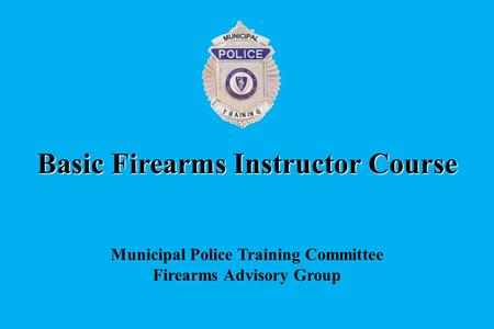 Basic Firearms Instructor Course Municipal Police Training Committee Firearms Advisory Group.