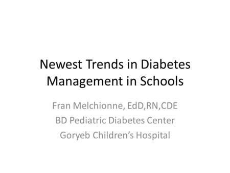 Newest Trends in Diabetes Management in Schools Fran Melchionne, EdD,RN,CDE BD Pediatric Diabetes Center Goryeb Childrens Hospital.