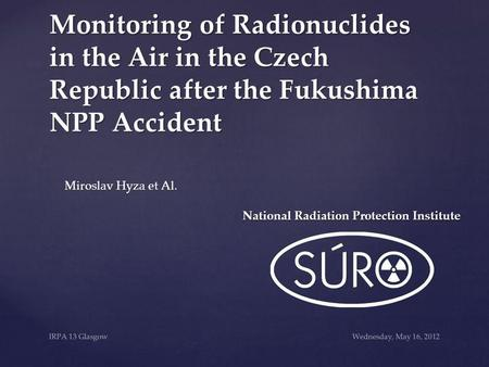 Wednesday, May 16, 2012IRPA 13 Glasgow Monitoring of Radionuclides in the Air in the Czech Republic after the Fukushima NPP Accident Miroslav Hyza et Al.