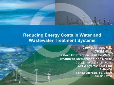 Reducing Energy Costs in Water and Wastewater Treatment Systems Cory Johnson, P.E. CH2M HILL Eastern US Practice Lead for Water Treatment, Membranes, and.