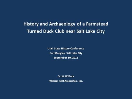 Scott O'Mack William Self Associates, Inc. History and Archaeology of a Farmstead Turned Duck Club near Salt Lake City Utah State History Conference Fort.