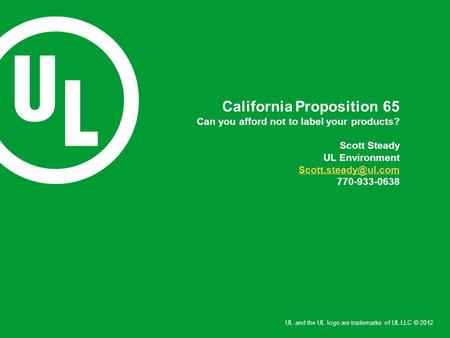 UL and the UL logo are trademarks of UL LLC © 2012 California Proposition 65 Can you afford not to label your products? Scott Steady UL Environment