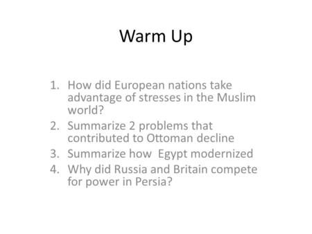 Warm Up 1.How did European nations take advantage of stresses in the Muslim world? 2.Summarize 2 problems that contributed to Ottoman decline 3.Summarize.
