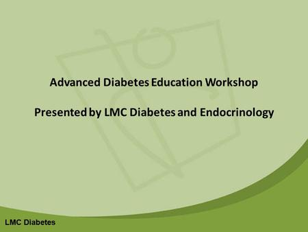 LMC Diabetes Advanced Diabetes Education Workshop Presented by LMC Diabetes and Endocrinology.