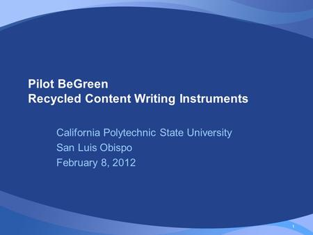 1 Pilot BeGreen Recycled Content Writing Instruments California Polytechnic State University San Luis Obispo February 8, 2012.