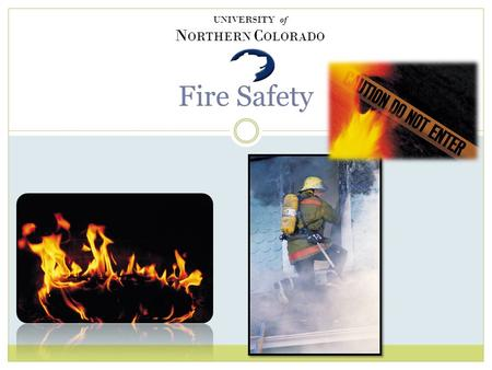 Fire Safety UNIVERSITY of N ORTHERN C OLORADO How to Move Forward/Backward when viewing this slide show To move forward press enter or the down arrow.