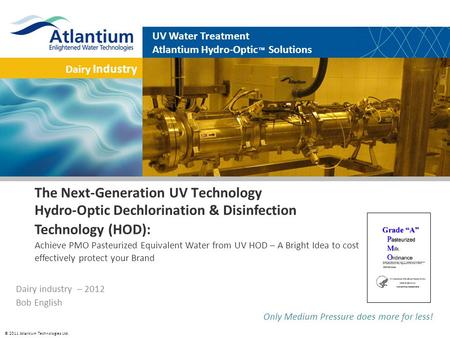 © 2011 Atlantium Technologies Ltd. Dairy Industry UV Water Treatment Atlantium Hydro-Optic Solutions Only Medium Pressure does more for less! The Next-Generation.