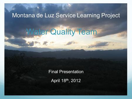 Montana de Luz Service Learning Project Water Quality Team Final Presentation April 18 th, 2012.