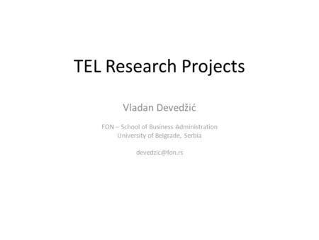 TEL Research Projects Vladan Devedžić FON – School of Business Administration University of Belgrade, Serbia