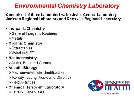 Environmental Chemistry Laboratory Comprised of three Laboratories: Nashville Central Laboratory, Jackson Regional Laboratory and Knoxville Regional Laboratory.