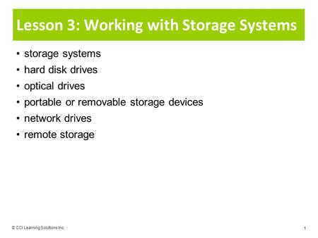 © CCI Learning Solutions Inc. 1 Lesson 3: Working with Storage Systems storage systems hard disk drives optical drives portable or removable storage devices.