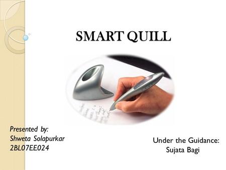 SMART QUILL SMART QUILL Presented by: Shweta Solapurkar 2BL07EE024 Under the Guidance: Sujata Bagi.