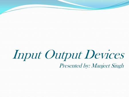 Input Output Devices Presented by: Manjeet Singh.