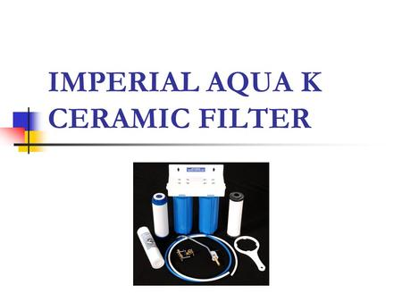 IMPERIAL AQUA K CERAMIC FILTER. Filters Imperial Aqua K Ceramic Filter Comprised of two filters that can be fitted under the kitchen sink, this compact.