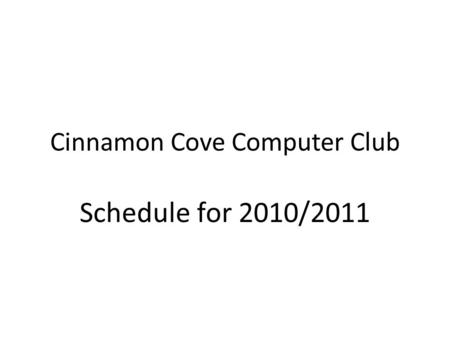Cinnamon Cove Computer Club Schedule for 2010/2011.