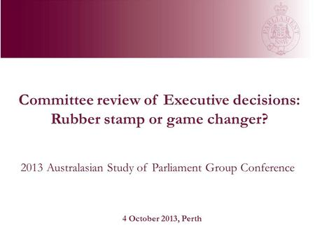 Committee review of Executive decisions: Rubber stamp or game changer? 2013 Australasian Study of Parliament Group Conference 4 October 2013, Perth.