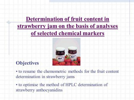 Determination of fruit content in strawberry jam on the basis of analyses of selected chemical markers Objectives to resume the chemometric methods for.