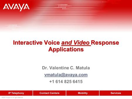 © 2007 Avaya Inc. All rights reserved. Interactive Voice and Video Response Applications Dr. Valentine C. Matula +1 614 825 6415.