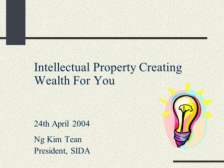 Intellectual Property Creating Wealth For You 24th April 2004 Ng Kim Tean President, SIDA.
