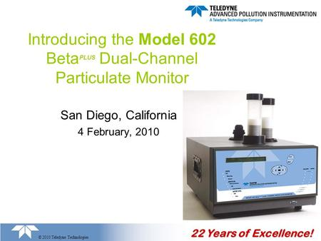 22 Years of Excellence! © 2010 Teledyne Technologies Introducing the Model 602 Beta PLUS Dual-Channel Particulate Monitor San Diego, California 4 February,