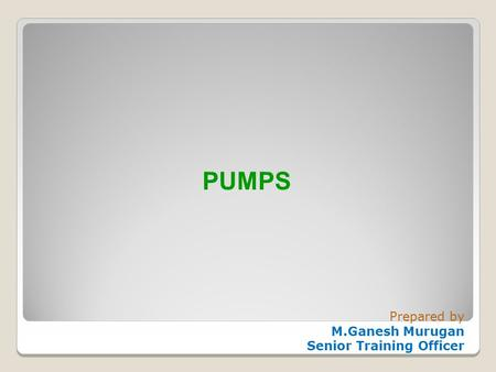 PUMPS Prepared by M.Ganesh Murugan Senior Training Officer.