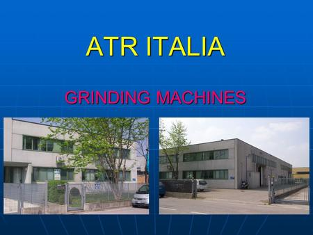 ATR ITALIA GRINDING MACHINES. TECHNOLOGICAL LINES Grinding with conventional abrasives [Al 2 O 3 ] Grinding with superabrasives [CBN]