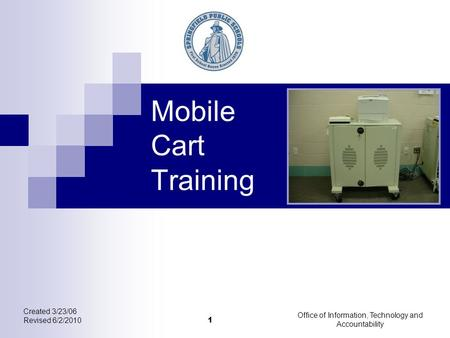 Created 3/23/06 Revised 6/2/2010 Office of Information, Technology and Accountability 1 Mobile Cart Training.