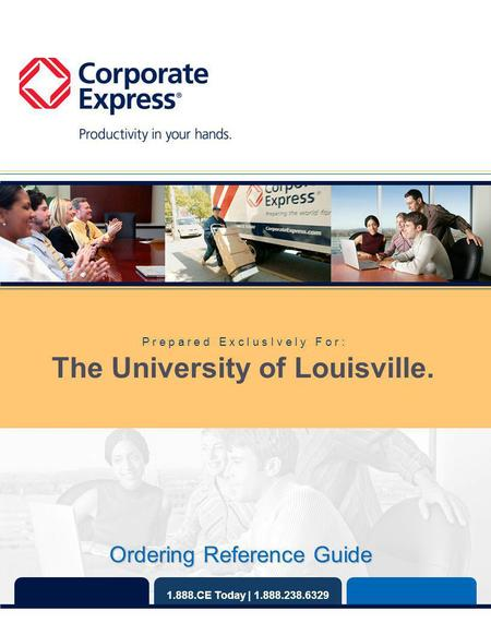 1.888.CE Today | 1.888.238.6329 P r e p a r e d E x c l u s I v e l y F o r : The University of Louisville. Ordering Reference Guide.