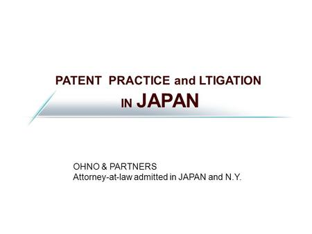 PATENT PRACTICE and LTIGATION IN JAPAN OHNO & PARTNERS Attorney-at-law admitted in JAPAN and N.Y.