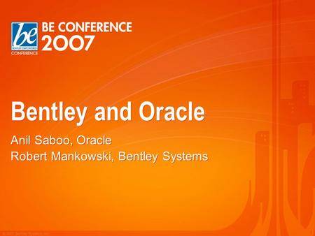 © 2007 Bentley Systems, Inc. 1 Bentley and Oracle Anil Saboo, Oracle Robert Mankowski, Bentley Systems Anil Saboo, Oracle Robert Mankowski, Bentley Systems.