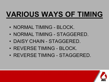 VARIOUS WAYS OF TIMING NORMAL TIMING - BLOCK. NORMAL TIMING - STAGGERED. DAISY CHAIN - STAGGERED. REVERSE TIMING - BLOCK. REVERSE TIMING - STAGGERED.