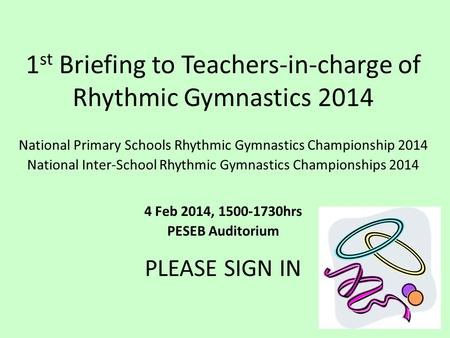 1 st Briefing to Teachers-in-charge of Rhythmic Gymnastics 2014 National Primary Schools Rhythmic Gymnastics Championship 2014 National Inter-School Rhythmic.