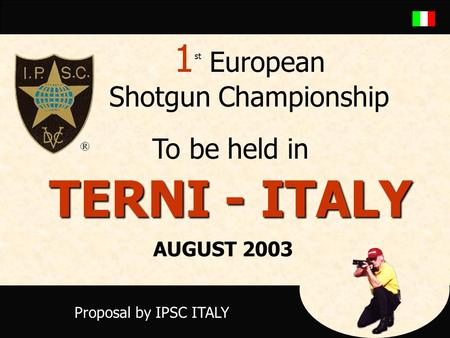 1 st European Shotgun Championship To be held in TERNI - ITALY Proposal by IPSC ITALY AUGUST 2003.