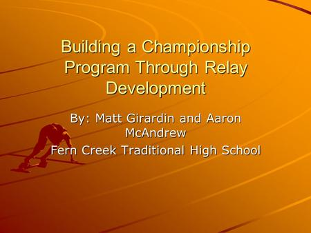 Building a Championship Program Through Relay Development By: Matt Girardin and Aaron McAndrew Fern Creek Traditional High School.
