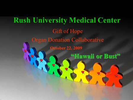 Rush University Medical Center Gift of Hope Organ Donation Collaborative Hawaii or Bust October 22, 2009.