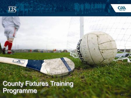 © GAA 1 County Fixtures Training Programme. © GAA 2 Background Games% of Counties 20 Plus3 15-2025 10-1545 8-1027.
