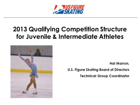 2013 Qualifying Competition Structure for Juvenile & Intermediate Athletes Hal Marron, U.S. Figure Skating Board of Directors Technical Group Coordinator.