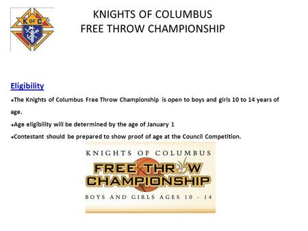 KNIGHTS OF COLUMBUS FREE THROW CHAMPIONSHIP Eligibility The Knights of Columbus Free Throw Championship is open to boys and girls 10 to 14 years of age.