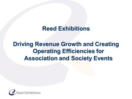 Reed Exhibitions Driving Revenue Growth and Creating Operating Efficiencies for Association and Society Events.