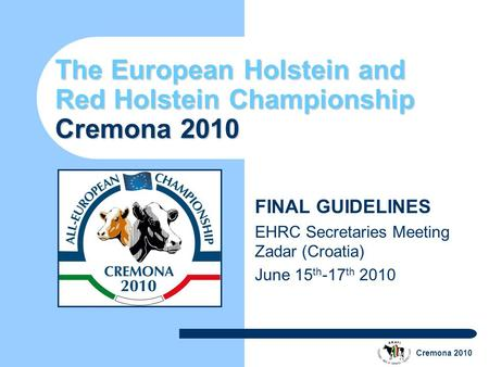 Cremona 2010 The European Holstein and Red Holstein Championship Cremona 2010 FINAL GUIDELINES EHRC Secretaries Meeting Zadar (Croatia) June 15 th -17.