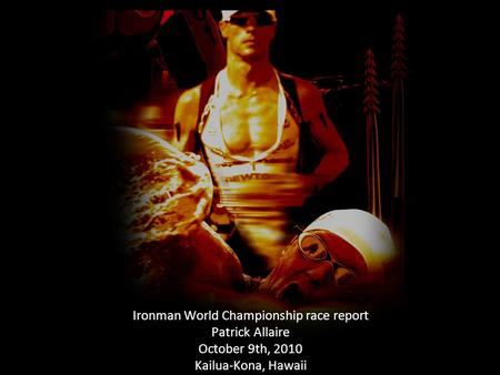 Ironman World Championship race report Patrick Allaire October 9th, 2010 Kailua-Kona, Hawaii.