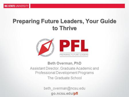 Preparing Future Leaders, Your Guide to Thrive Beth Overman, PhD Assistant Director, Graduate Academic and Professional Development Programs The Graduate.