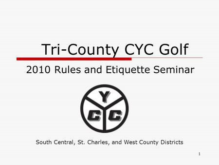 1 Tri-County CYC Golf 2010 Rules and Etiquette Seminar South Central, St. Charles, and West County Districts.
