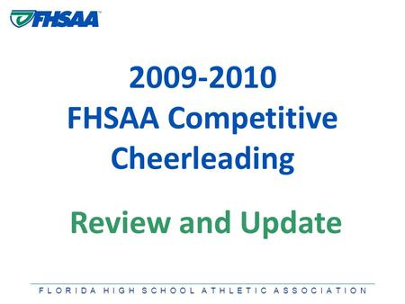 F L O R I D A H I G H S C H O O L A T H L E T I C A S S O C I A T I O N 2009-2010 FHSAA Competitive Cheerleading Review and Update.