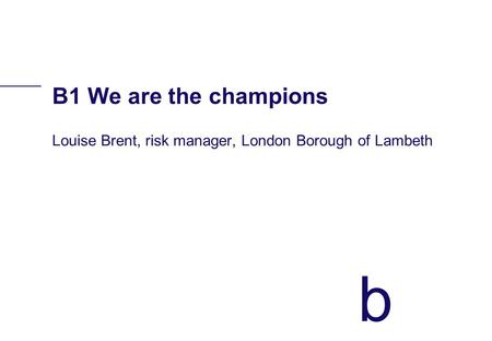 B B1 We are the champions Louise Brent, risk manager, London Borough of Lambeth.