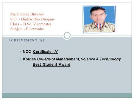 ACHIEVEMENT %& NCC Certificate A Kothari College of Management, Science & Technology Best Student Award Mr. Prateek Bhojane S/O - Dinkar Rao Bhojane Class.